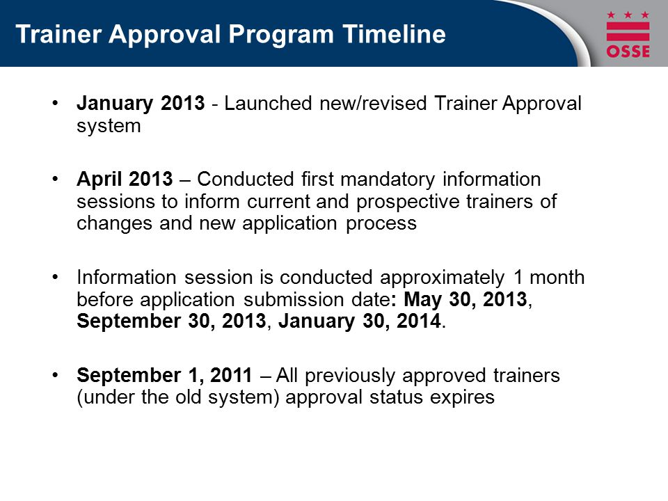 January 2013 - Launched new/revised Trainer Approval system April 2013 – Conducted first mandatory information sessions to inform current and prospective trainers of changes and new application process Information session is conducted approximately 1 month before application submission date: May 30, 2013, September 30, 2013, January 30, 2014.