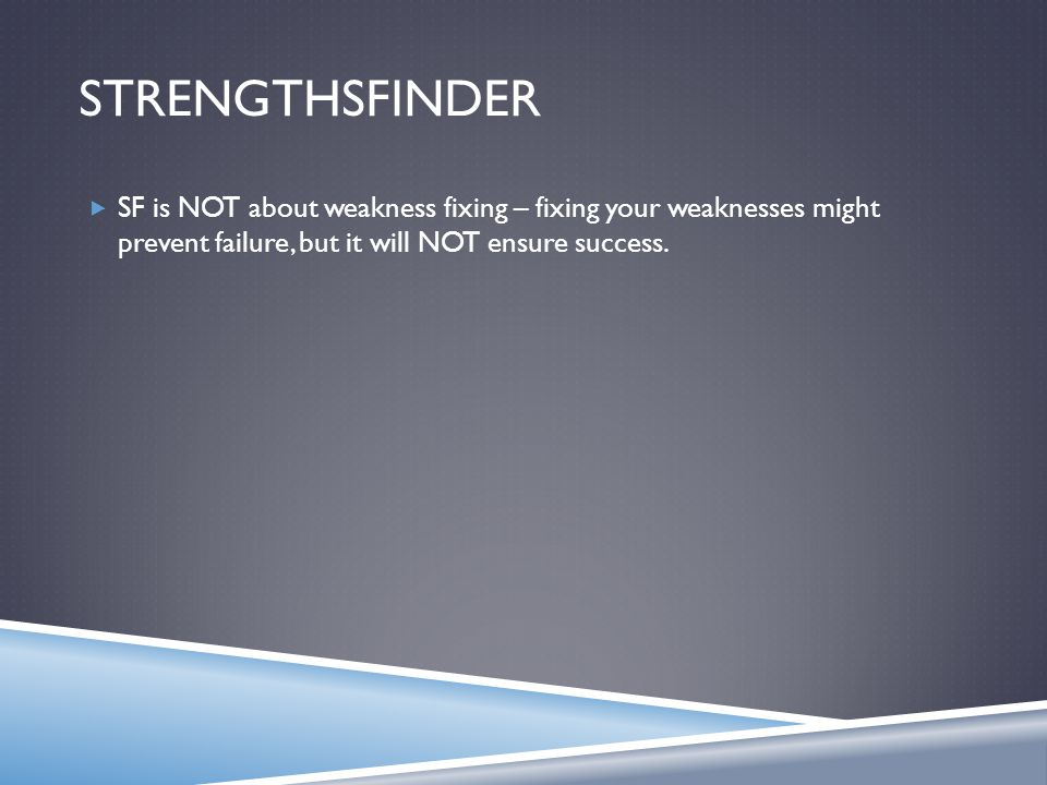 STRENGTHSFINDER  SF is NOT about weakness fixing – fixing your weaknesses might prevent failure, but it will NOT ensure success.
