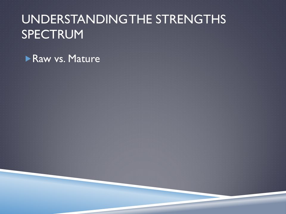 UNDERSTANDING THE STRENGTHS SPECTRUM  Raw vs. Mature