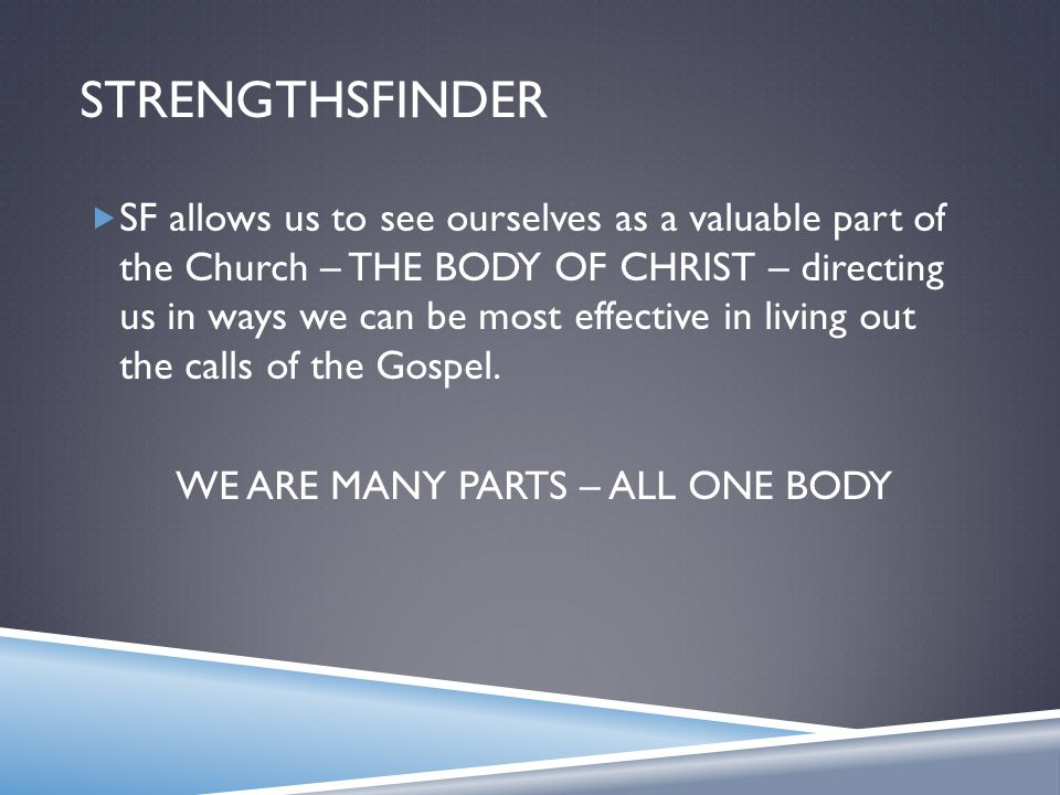 STRENGTHSFINDER  SF allows us to see ourselves as a valuable part of the Church – THE BODY OF CHRIST – directing us in ways we can be most effective in living out the calls of the Gospel.