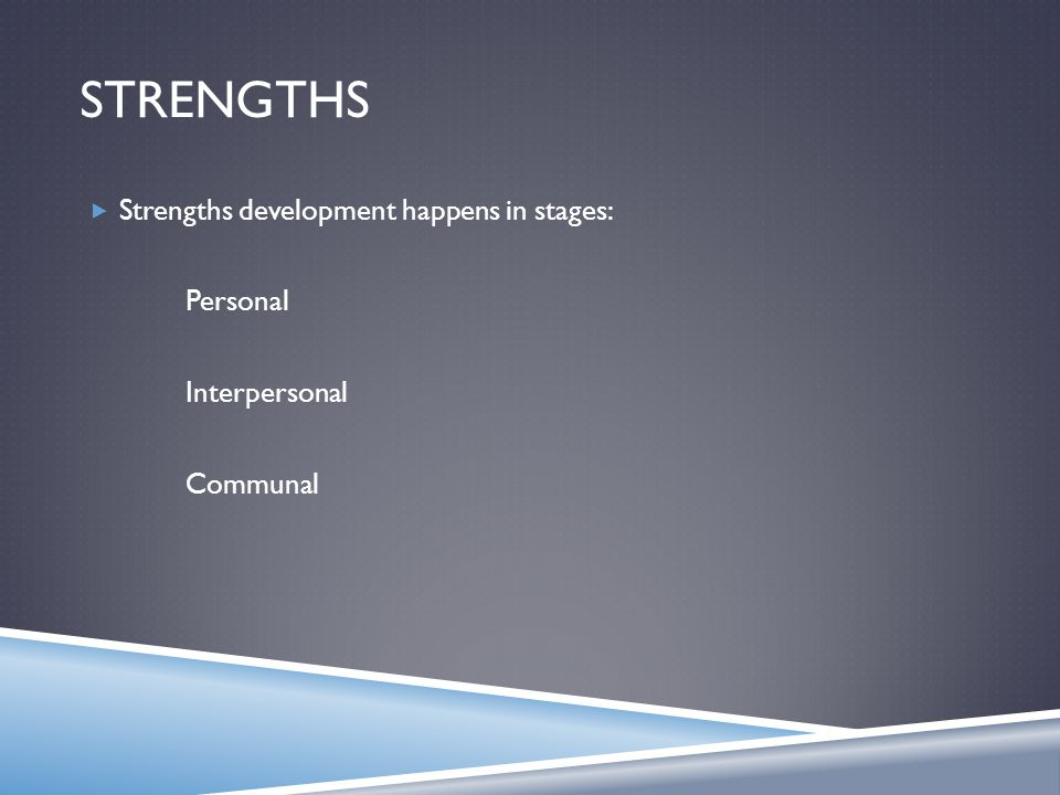 STRENGTHS  Strengths development happens in stages: Personal Interpersonal Communal