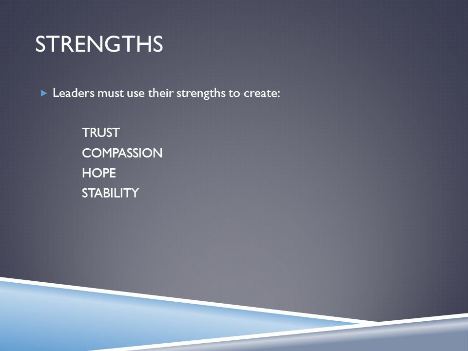 STRENGTHS  Leaders must use their strengths to create: TRUST COMPASSION HOPE STABILITY