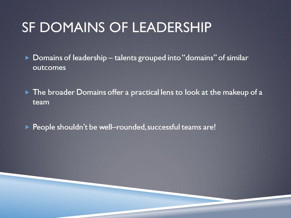 SF DOMAINS OF LEADERSHIP  Domains of leadership – talents grouped into domains of similar outcomes  The broader Domains offer a practical lens to look at the makeup of a team  People shouldn't be well–rounded, successful teams are!