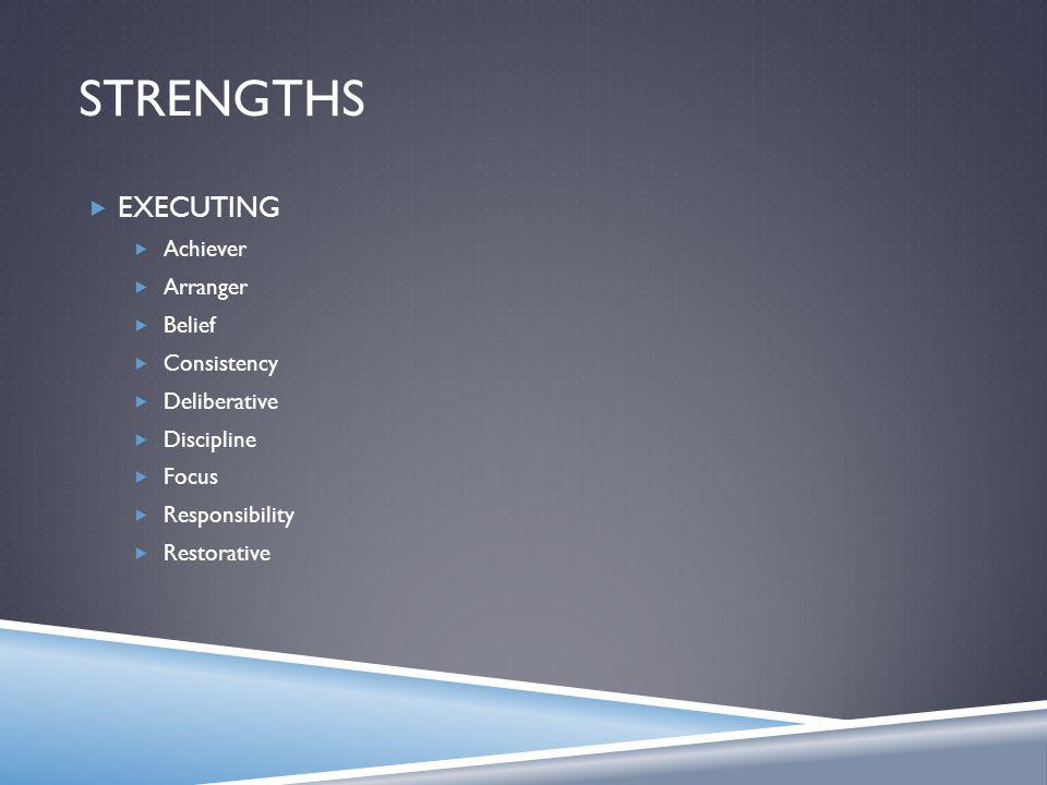 STRENGTHS  EXECUTING  Achiever  Arranger  Belief  Consistency  Deliberative  Discipline  Focus  Responsibility  Restorative