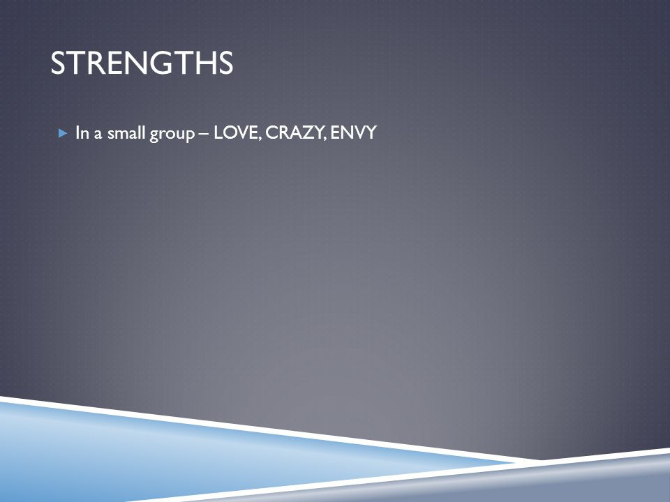 STRENGTHS  In a small group – LOVE, CRAZY, ENVY