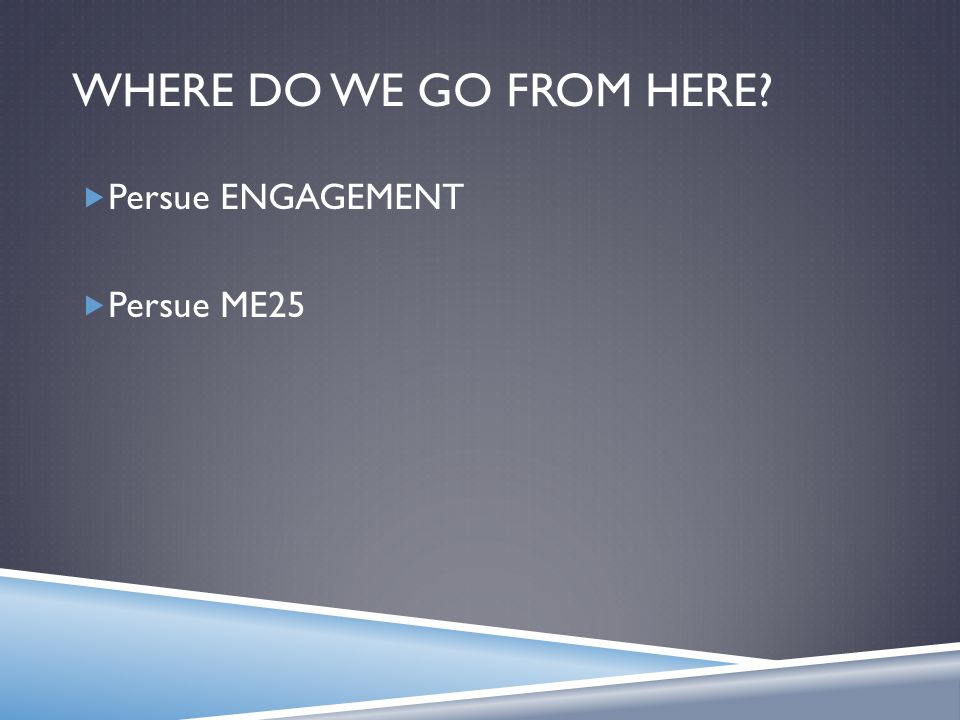 WHERE DO WE GO FROM HERE  Persue ENGAGEMENT  Persue ME25
