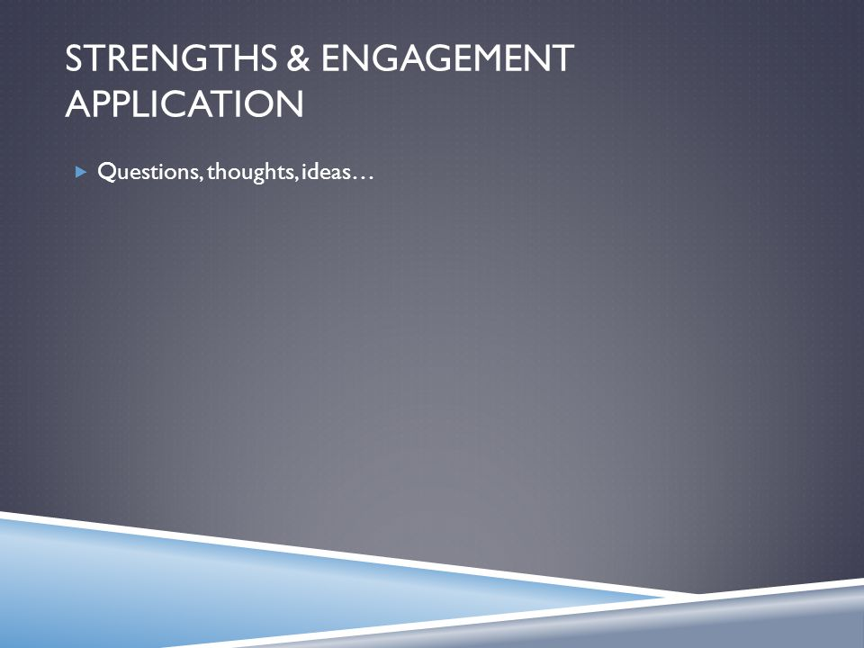 STRENGTHS & ENGAGEMENT APPLICATION  Questions, thoughts, ideas…