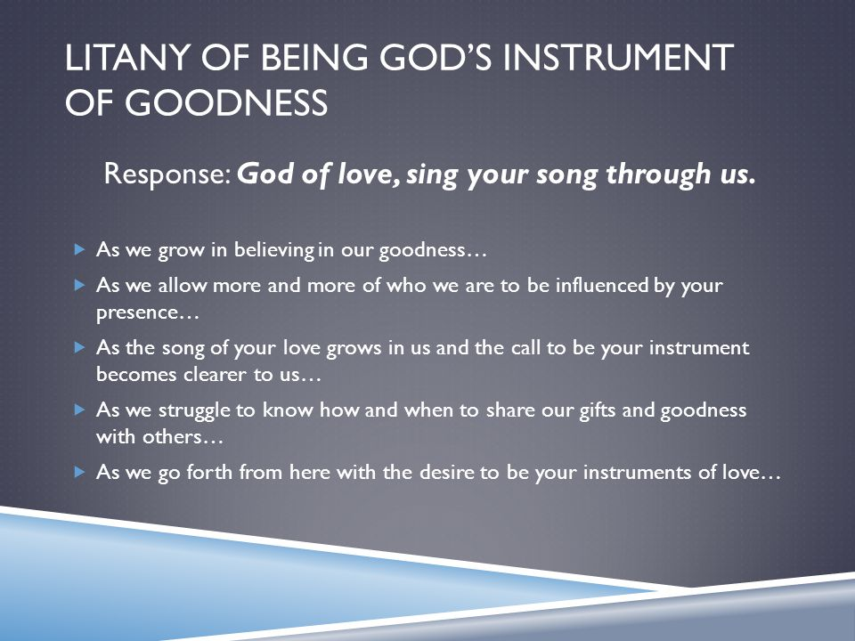 LITANY OF BEING GOD'S INSTRUMENT OF GOODNESS Response: God of love, sing your song through us.