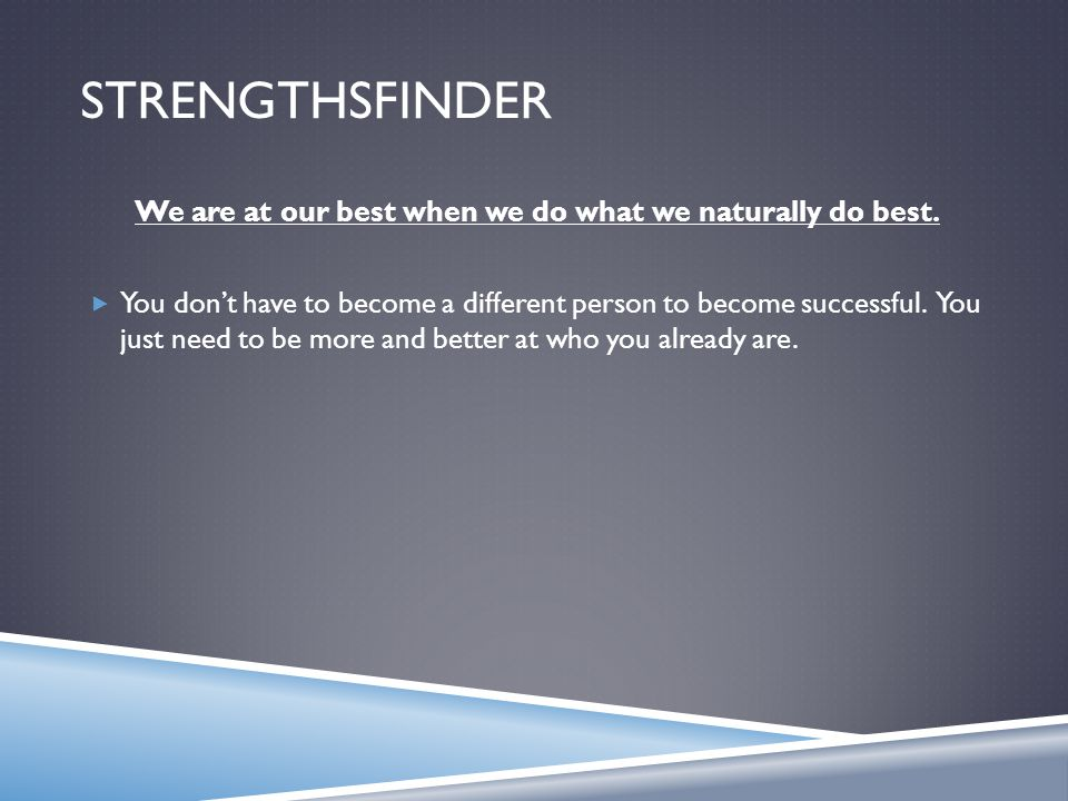 STRENGTHSFINDER We are at our best when we do what we naturally do best.