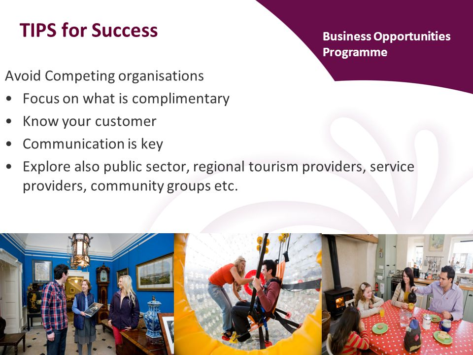 TIPS for Success Avoid Competing organisations Focus on what is complimentary Know your customer Communication is key Explore also public sector, regional tourism providers, service providers, community groups etc.