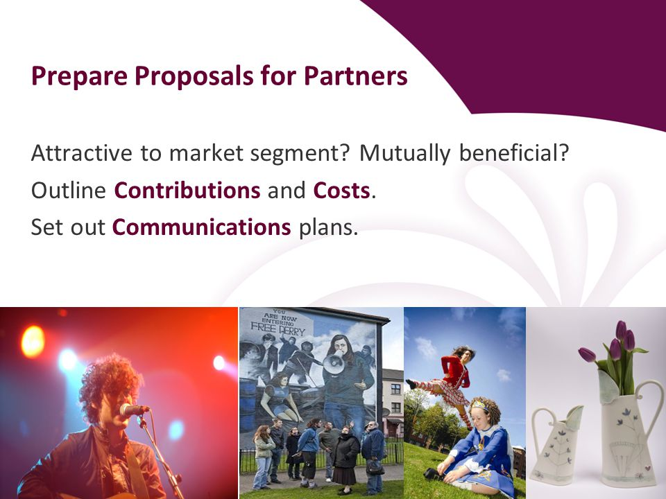 Prepare Proposals for Partners Attractive to market segment? Mutually beneficial? Outline Contributions and Costs. Set out Communications plans.