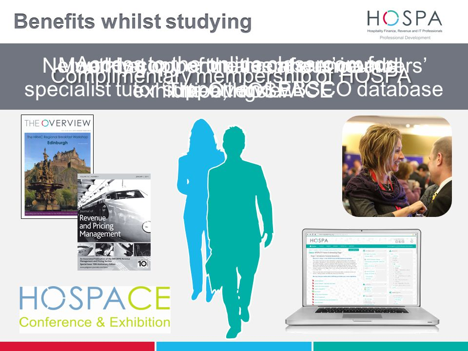 Complimentary membership of HOSPA Monthly copy of the members' journal 'The Overview' Networking opportunities at our members' meetings… …and at our annual conference and exhibition, HOSPACE Access to the online classroom for specialist tutor support and EBSCO database