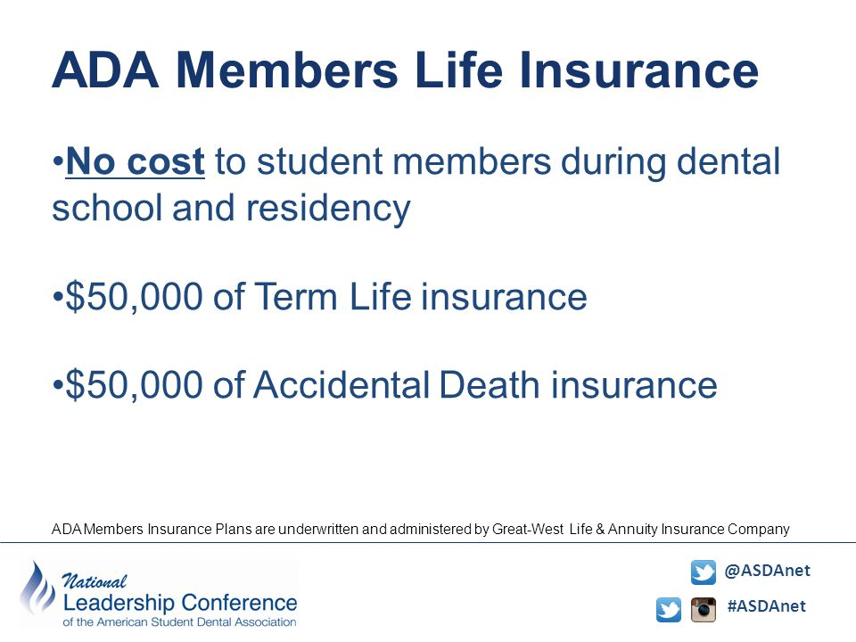 #ASDAnet @ASDAnet ADA Members Life Insurance No cost to student members during dental school and residency $50,000 of Term Life insurance $50,000 of Accidental Death insurance ADA Members Insurance Plans are underwritten and administered by Great-West Life & Annuity Insurance Company