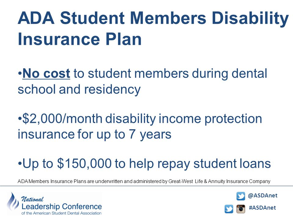 #ASDAnet @ASDAnet No cost to student members during dental school and residency $2,000/month disability income protection insurance for up to 7 years Up to $150,000 to help repay student loans ADA Student Members Disability Insurance Plan ADA Members Insurance Plans are underwritten and administered by Great-West Life & Annuity Insurance Company