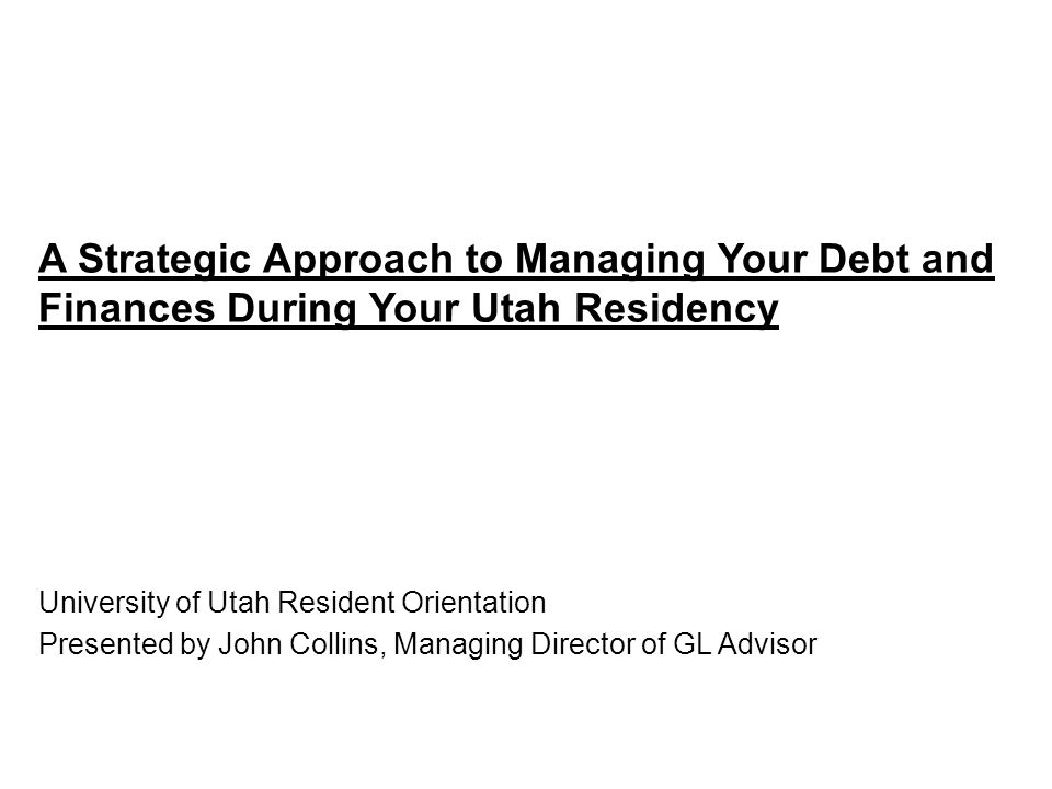 A Strategic Approach to Managing Your Debt and Finances During Your Utah Residency University of Utah Resident Orientation Presented by John Collins, Managing Director of GL Advisor
