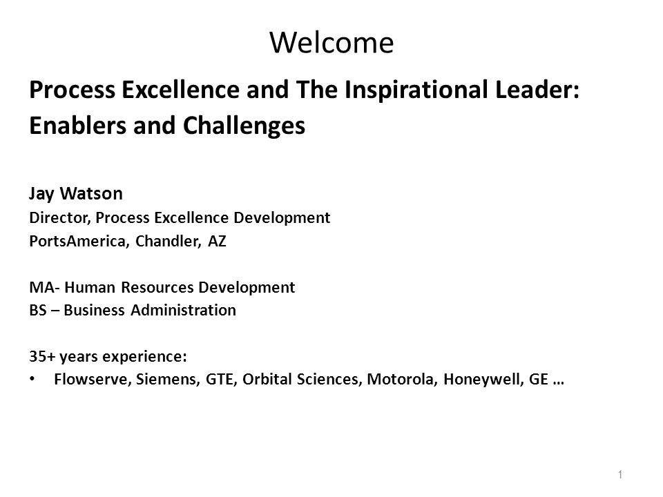 Welcome Process Excellence and The Inspirational Leader: Enablers and Challenges Jay Watson Director, Process Excellence Development PortsAmerica, Chandler, AZ MA- Human Resources Development BS – Business Administration 35+ years experience: Flowserve, Siemens, GTE, Orbital Sciences, Motorola, Honeywell, GE … 1