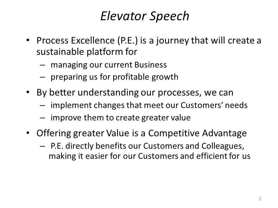 Elevator Speech Process Excellence (P.E.) is a journey that will create a sustainable platform for – managing our current Business – preparing us for profitable growth By better understanding our processes, we can – implement changes that meet our Customers' needs – improve them to create greater value Offering greater Value is a Competitive Advantage – P.E.