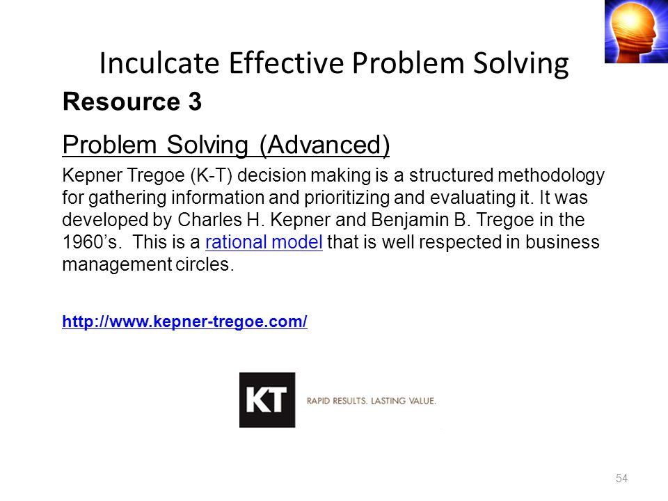 54 Resource 3 Problem Solving (Advanced) Kepner Tregoe (K-T) decision making is a structured methodology for gathering information and prioritizing and evaluating it.