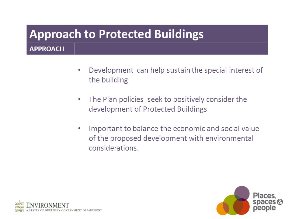 Approach to Protected Buildings APPROACH Development can help sustain the special interest of the building The Plan policies seek to positively consider the development of Protected Buildings Important to balance the economic and social value of the proposed development with environmental considerations.