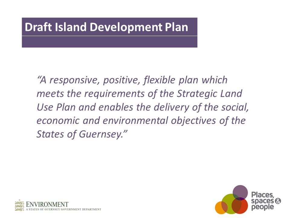 A responsive, positive, flexible plan which meets the requirements of the Strategic Land Use Plan and enables the delivery of the social, economic and environmental objectives of the States of Guernsey. Draft Island Development Plan
