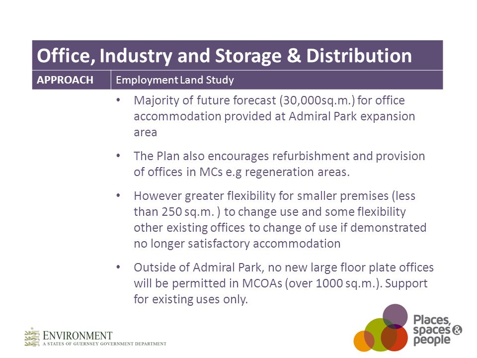 Office, Industry and Storage & Distribution APPROACHEmployment Land Study Majority of future forecast (30,000sq.m.) for office accommodation provided at Admiral Park expansion area The Plan also encourages refurbishment and provision of offices in MCs e.g regeneration areas.
