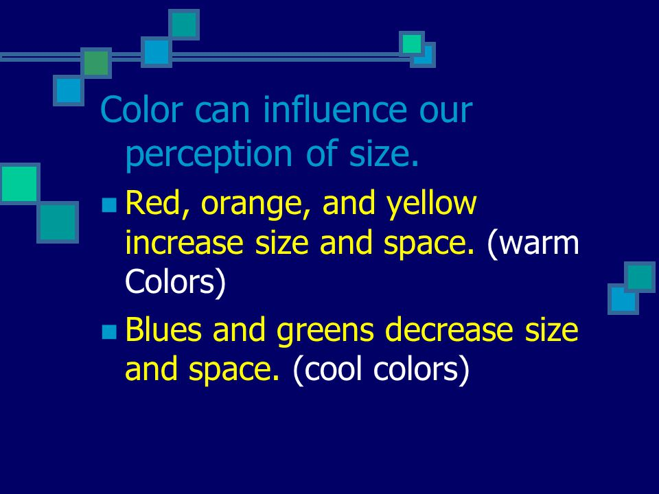 Color can influence our perception of size. Red, orange, and yellow increase size and space.