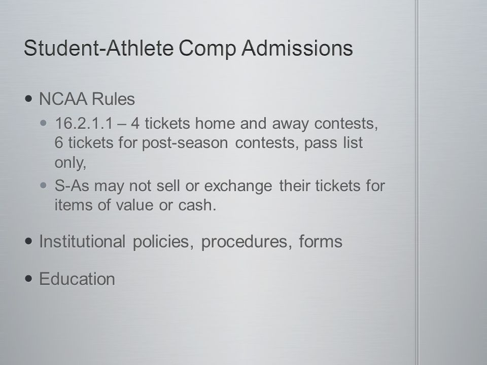 NCAA Rules NCAA Rules 16.2.1.1 – 4 tickets home and away contests, 6 tickets for post-season contests, pass list only, 16.2.1.1 – 4 tickets home and a
