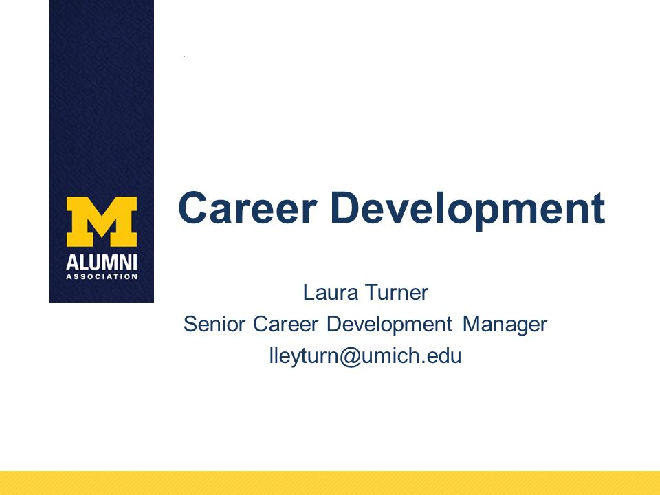 Career Development Laura Turner Senior Career Development Manager lleyturn@umich.edu.