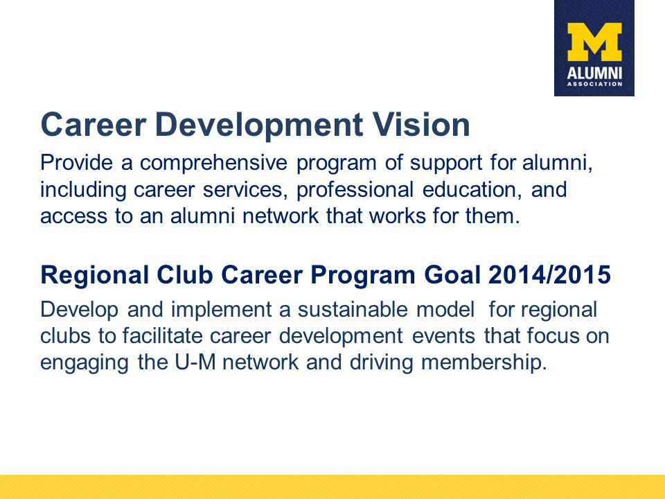 Career Development Vision Provide a comprehensive program of support for alumni, including career services, professional education, and access to an alumni network that works for them.