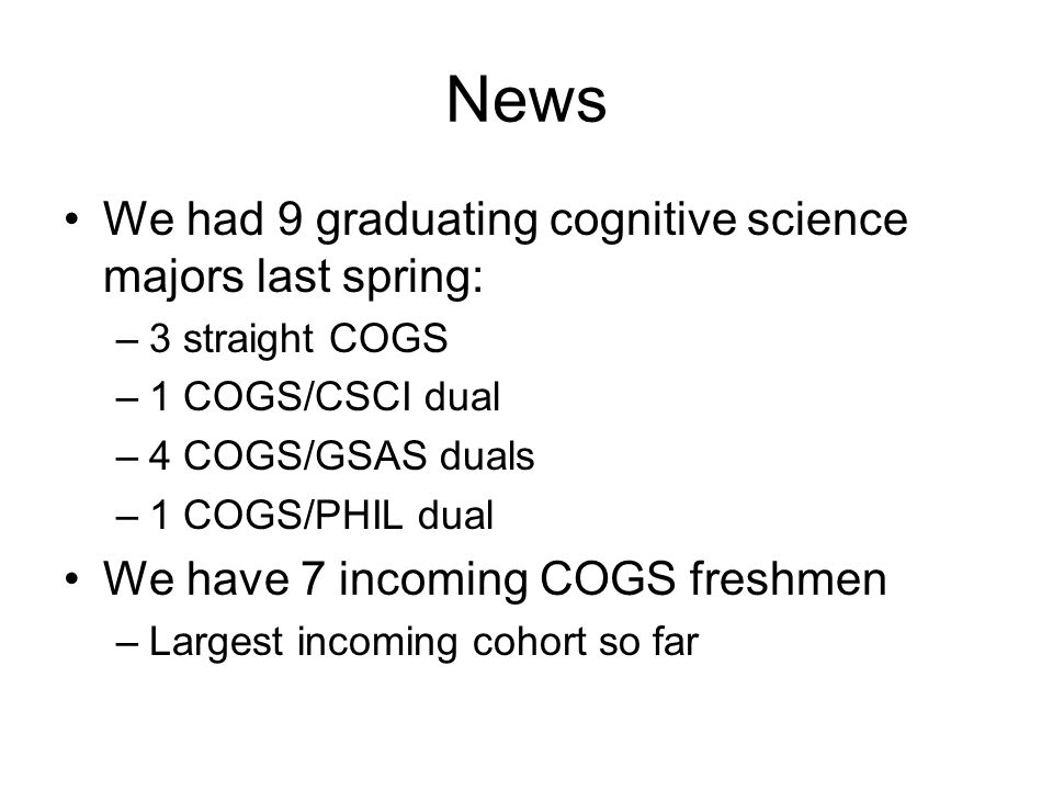 Latest Numbers 46 COGS majors (27 male, 19 female) By year: –16 seniors –15 juniors –8 sophomores –7 freshmen By major: –COGS: 19 –COGS/CSCI: 19 –COGS/GSAS: 3 –Other duals: 5 (PSYC,BMED,BIOL,ISCI)