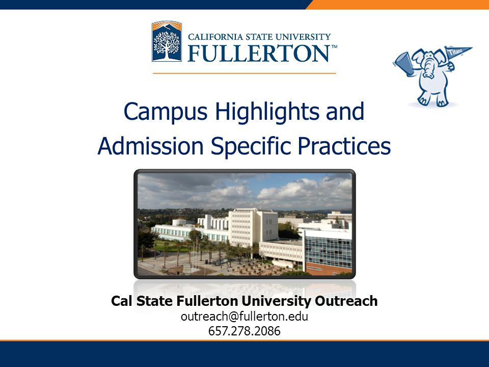 Campus Highlights and Admission Specific Practices Cal State Fullerton University Outreach outreach@fullerton.edu 657.278.2086