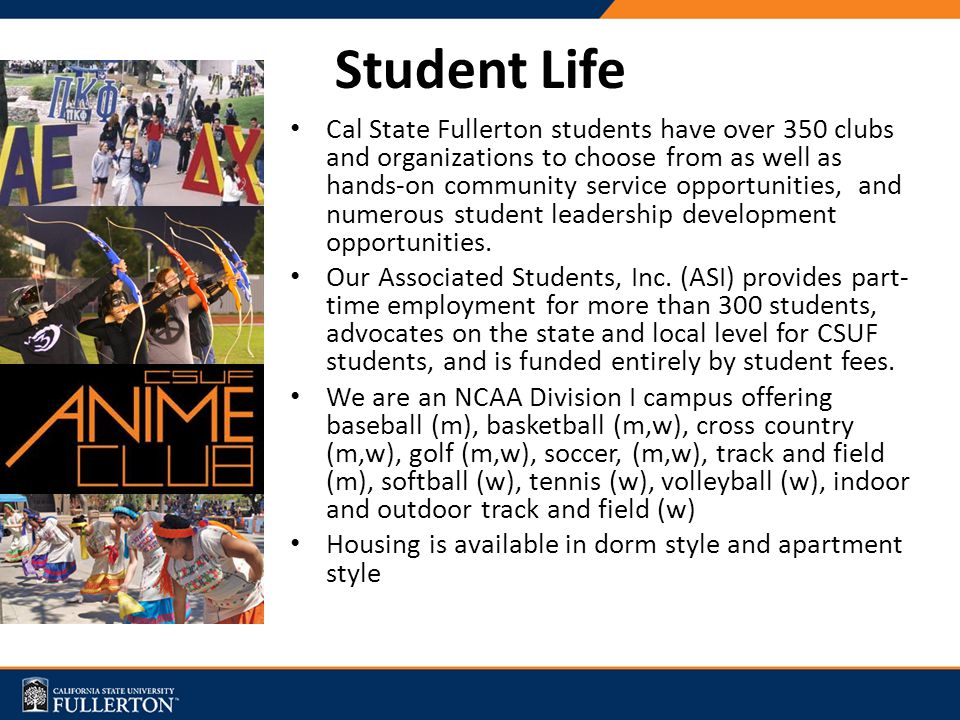 Student Life Cal State Fullerton students have over 350 clubs and organizations to choose from as well as hands-on community service opportunities, an