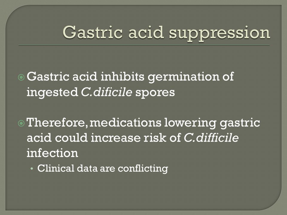  Gastric acid inhibits germination of ingested C.dificile spores  Therefore, medications lowering gastric acid could increase risk of C.difficile infection Clinical data are conflicting