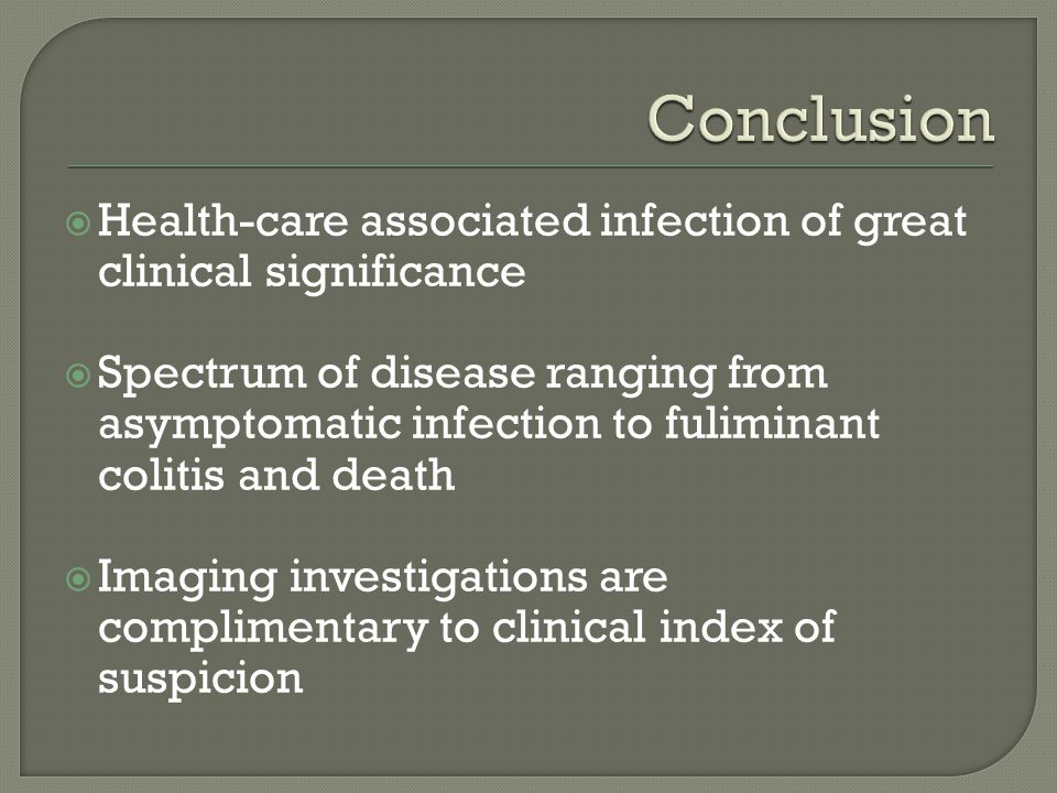  Health-care associated infection of great clinical significance  Spectrum of disease ranging from asymptomatic infection to fuliminant colitis and death  Imaging investigations are complimentary to clinical index of suspicion