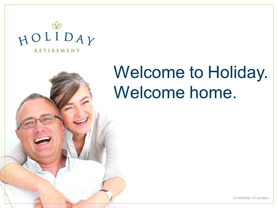 Confidential + Proprietary Welcome to Holiday. Welcome home.