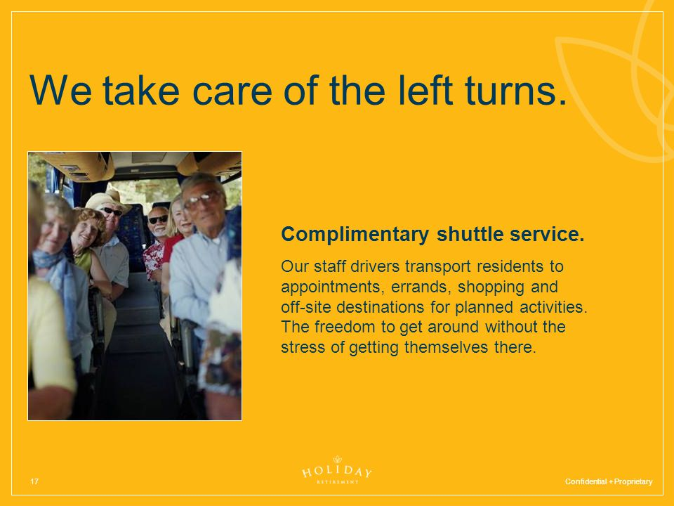 Confidential + Proprietary17 We take care of the left turns. Complimentary shuttle service. Our staff drivers transport residents to appointments, err