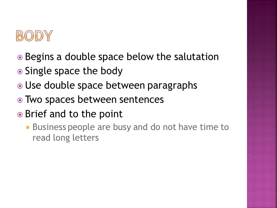  Begins a double space below the salutation  Single space the body  Use double space between paragraphs  Two spaces between sentences  Brief and