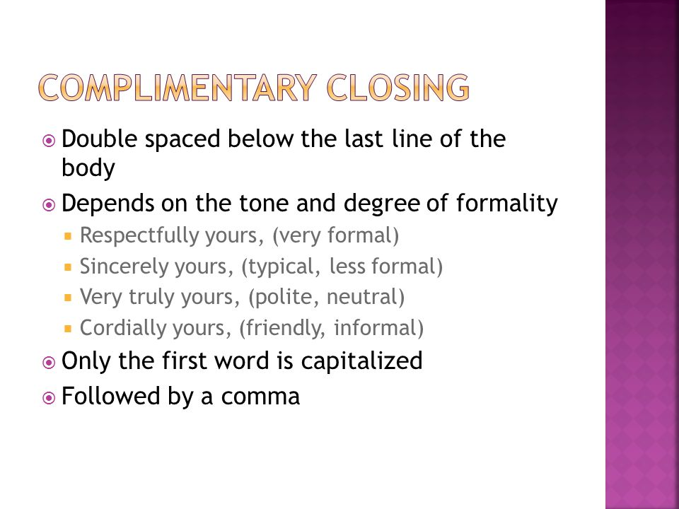  Double spaced below the last line of the body  Depends on the tone and degree of formality  Respectfully yours, (very formal)  Sincerely yours, (