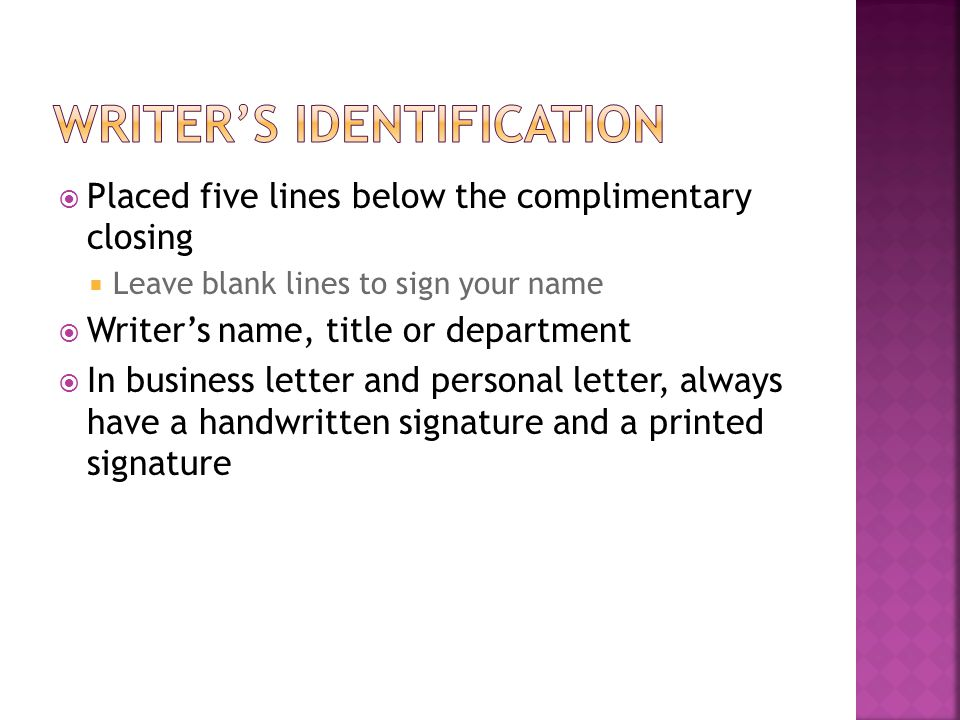  Placed five lines below the complimentary closing  Leave blank lines to sign your name  Writer's name, title or department  In business letter an