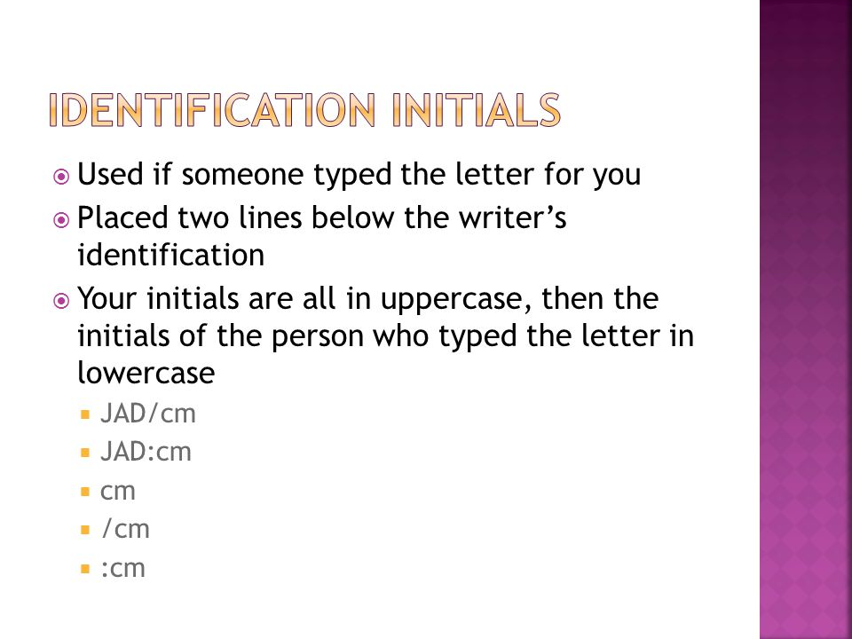  Used if someone typed the letter for you  Placed two lines below the writer's identification  Your initials are all in uppercase, then the initial