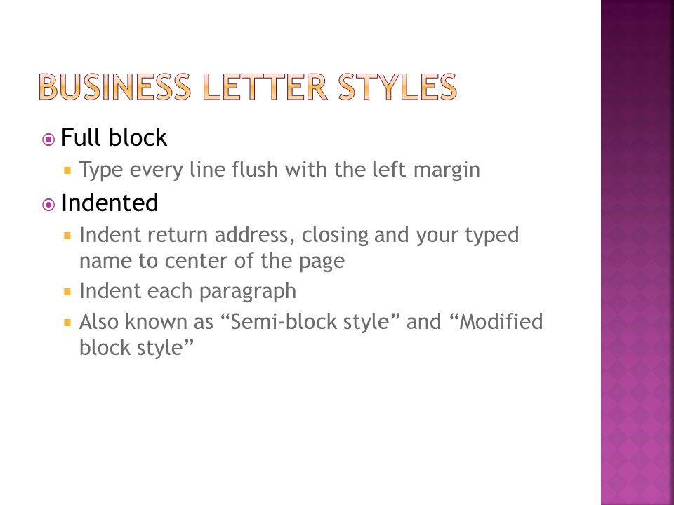  Full block  Type every line flush with the left margin  Indented  Indent return address, closing and your typed name to center of the page  Inde
