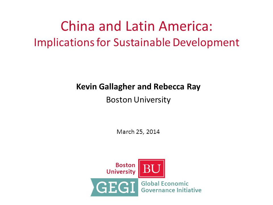 China and Latin America: Implications for Sustainable Development Kevin Gallagher and Rebecca Ray Boston University March 25, 2014 Boston University Global Economic Governance Initiative