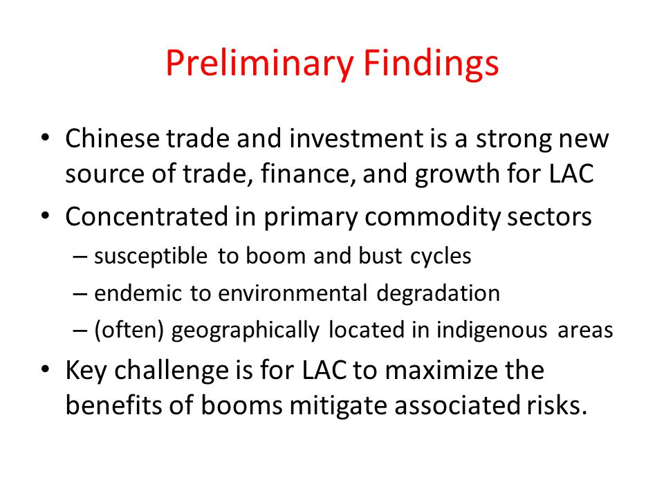 Preliminary Findings Chinese trade and investment is a strong new source of trade, finance, and growth for LAC Concentrated in primary commodity sectors – susceptible to boom and bust cycles – endemic to environmental degradation – (often) geographically located in indigenous areas Key challenge is for LAC to maximize the benefits of booms mitigate associated risks.