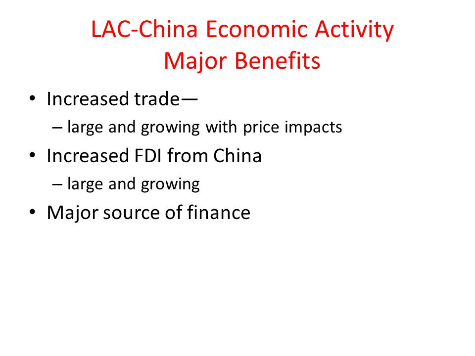 LAC-China Economic Activity Major Benefits Increased trade— – large and growing with price impacts Increased FDI from China – large and growing Major source of finance