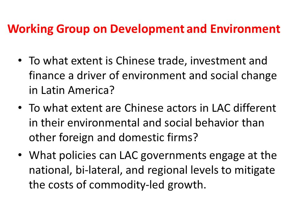 Working Group on Development and Environment To what extent is Chinese trade, investment and finance a driver of environment and social change in Latin America.