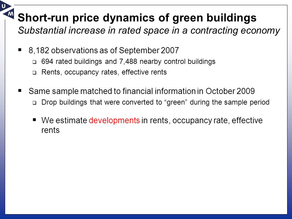 Short-run price dynamics of green buildings Substantial increase in rated space in a contracting economy  8,182 observations as of September 2007  694 rated buildings and 7,488 nearby control buildings  Rents, occupancy rates, effective rents  Same sample matched to financial information in October 2009  Drop buildings that were converted to green during the sample period  We estimate developments in rents, occupancy rate, effective rents