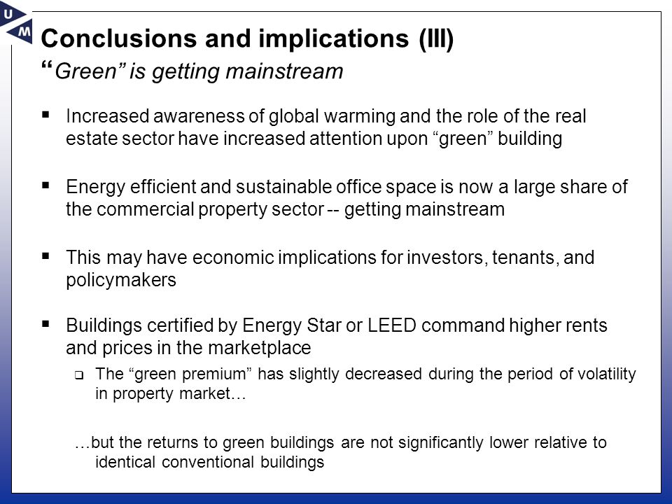 Conclusions and implications (III) Green is getting mainstream  Increased awareness of global warming and the role of the real estate sector have increased attention upon green building  Energy efficient and sustainable office space is now a large share of the commercial property sector -- getting mainstream  This may have economic implications for investors, tenants, and policymakers  Buildings certified by Energy Star or LEED command higher rents and prices in the marketplace  The green premium has slightly decreased during the period of volatility in property market… …but the returns to green buildings are not significantly lower relative to identical conventional buildings