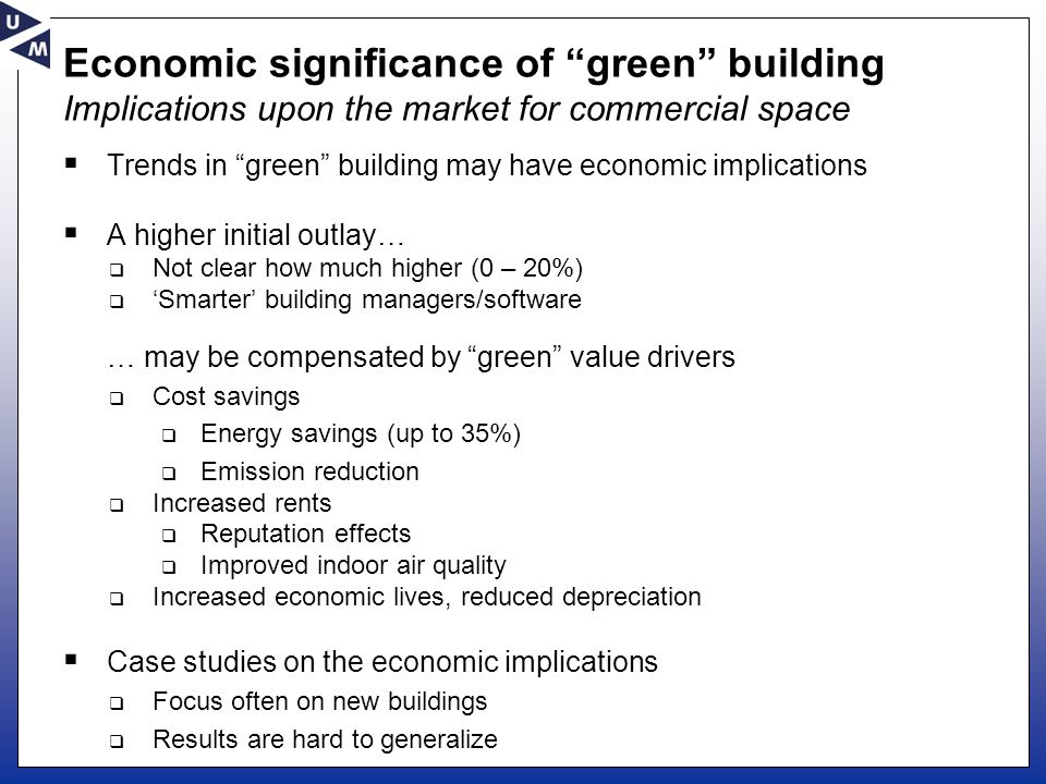 Economic significance of green building Implications upon the market for commercial space  Trends in green building may have economic implications  A higher initial outlay…  Not clear how much higher (0 – 20%)  'Smarter' building managers/software … may be compensated by green value drivers  Cost savings  Energy savings (up to 35%)  Emission reduction  Increased rents  Reputation effects  Improved indoor air quality  Increased economic lives, reduced depreciation  Case studies on the economic implications  Focus often on new buildings  Results are hard to generalize