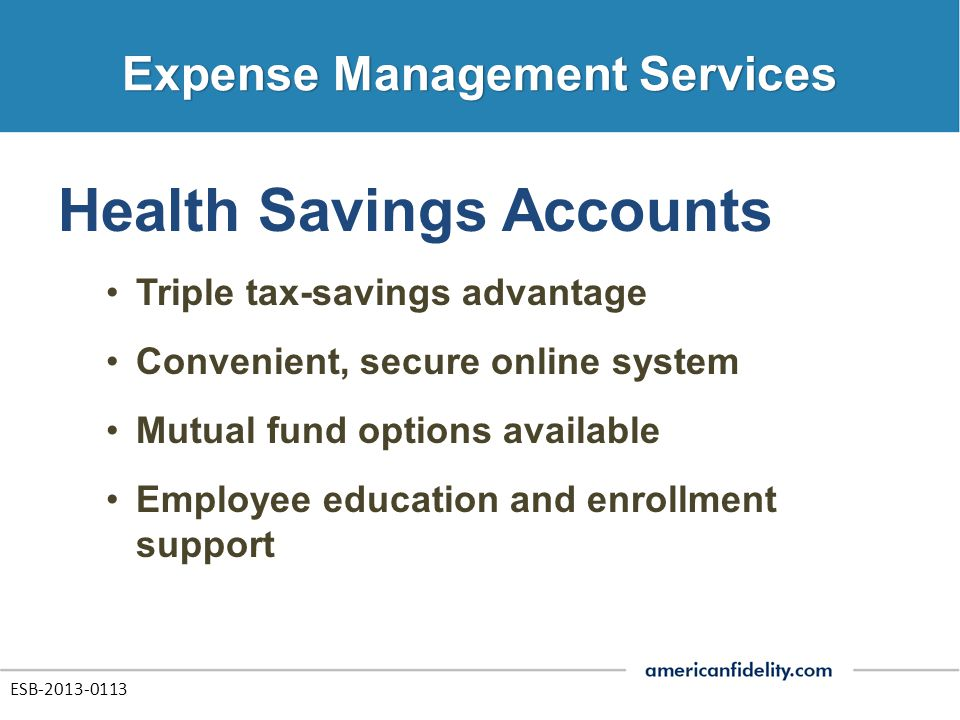 Health Savings Accounts Triple tax-savings advantage Convenient, secure online system Mutual fund options available Employee education and enrollment support ESB-2013-0113