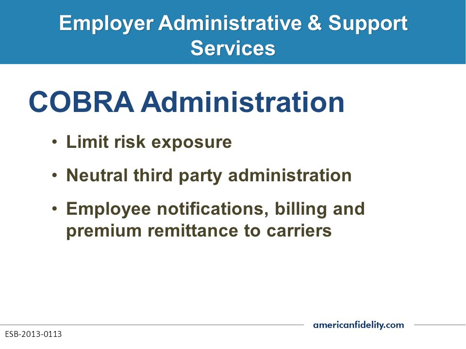 COBRA Administration Limit risk exposure Neutral third party administration Employee notifications, billing and premium remittance to carriers ESB-2013-0113